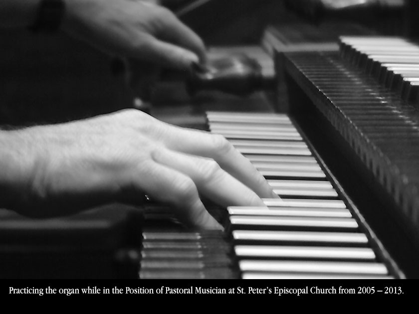 Practicing the organ while in the Position of Pastoral Musician at St. Peter's Episcopal Church from 2005 – 2013